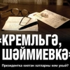 «КРЕМЛЬГӘ, ШӘЙМИЕВКӘ» (ПРЕЗИДЕНТКА КИЛГӘН ХАТЛАРНЫ КЕМ УКЫЙ?)